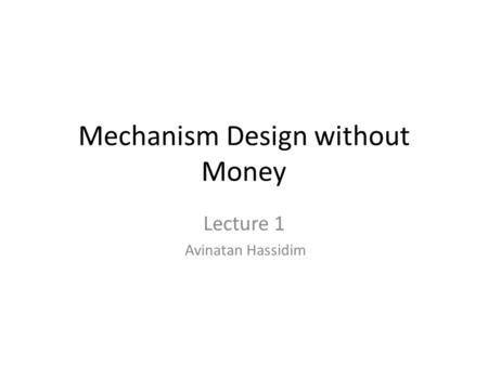 Mechanism Design without Money Lecture 1 Avinatan Hassidim.
