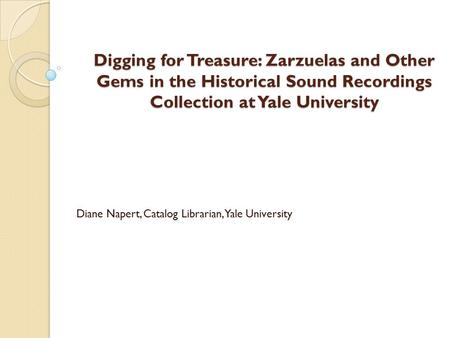 Digging for Treasure: Zarzuelas and Other Gems in the Historical Sound Recordings Collection at Yale University Diane Napert, Catalog Librarian, Yale University.