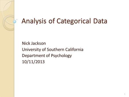 Analysis of Categorical Data Nick Jackson University of Southern California Department of Psychology 10/11/2013 1.