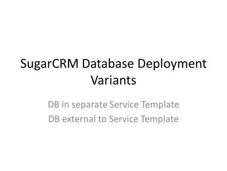 SugarCRM Database Deployment Variants DB in separate Service Template DB external to Service Template.