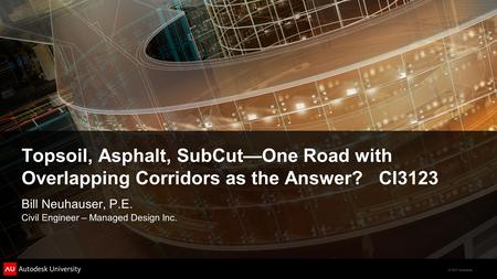 Topsoil, Asphalt, SubCut—One Road with Overlapping Corridors as the Answer? CI3123 Bill Neuhauser, P.E. Civil Engineer – Managed Design Inc.