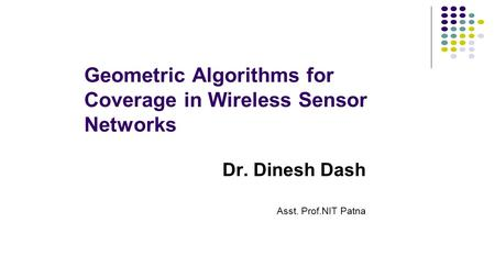 Geometric Algorithms for Coverage in Wireless Sensor Networks Dr. Dinesh Dash Asst. Prof.NIT Patna.