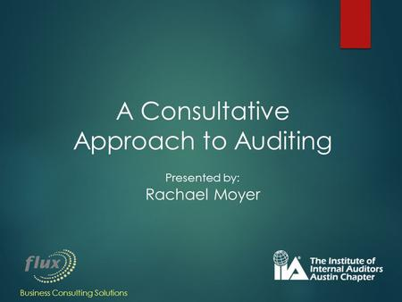 A Consultative Approach to Auditing Presented by: Rachael Moyer Business Consulting Solutions.