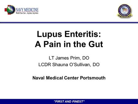 """FIRST AND FINEST"" Lupus Enteritis: A Pain in the Gut LT James Prim, DO LCDR Shauna O'Sullivan, DO Naval Medical Center Portsmouth."