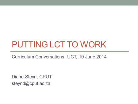 PUTTING LCT TO WORK Curriculum Conversations, UCT, 10 June 2014 Diane Steyn, CPUT