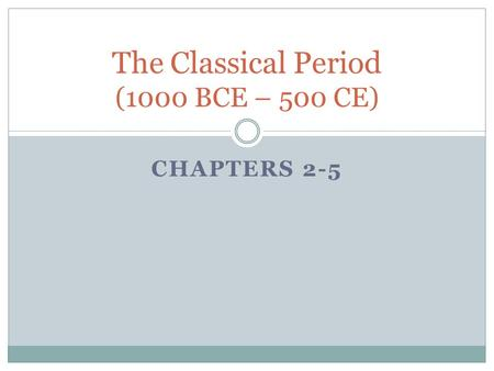CHAPTERS 2-5 The Classical Period (1000 BCE – 500 CE)
