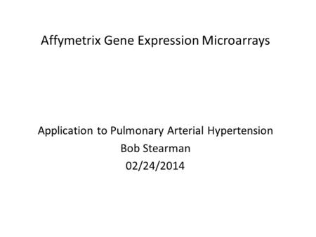 Affymetrix Gene Expression Microarrays Application to Pulmonary Arterial Hypertension Bob Stearman 02/24/2014.