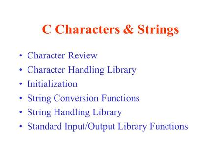 C Characters & Strings Character Review Character Handling Library Initialization String Conversion Functions String Handling Library Standard Input/Output.