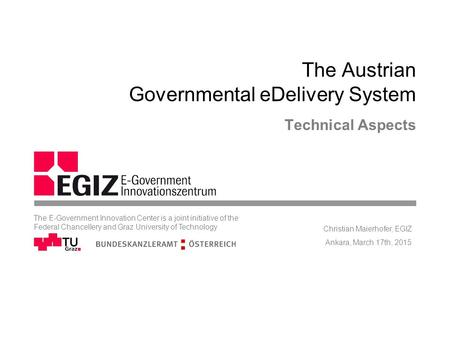 The Austrian Governmental eDelivery System Technical Aspects Ankara, March 17th, 2015 Christian Maierhofer, EGIZ The E-Government Innovation Center is.