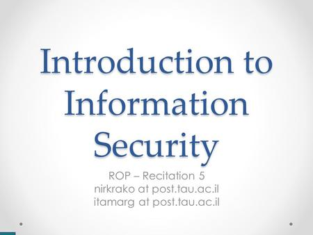 Introduction to Information Security ROP – Recitation 5 nirkrako at post.tau.ac.il itamarg at post.tau.ac.il.