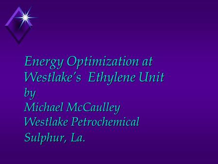 Energy Optimization at Westlake's Ethylene Unit by Michael McCaulley Westlake Petrochemical Sulphur, La.