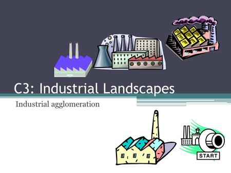 C3: Industrial Landscapes Industrial agglomeration.