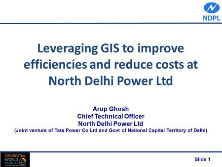 Slide 1 Leveraging GIS to improve efficiencies and reduce costs at North Delhi Power Ltd Arup Ghosh Chief Technical Officer North Delhi Power Ltd (Joint.