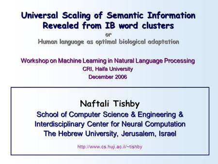 Universal Scaling of Semantic Information Revealed from IB word clusters or Human language as optimal biological adaptation Naftali Tishby School of Computer.