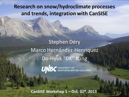 "Research on snow/hydroclimate processes and trends, integration with CanSISE Stephen Déry Marco Hernández-Henríquez Do-Hyuk ""DK"" Kang 1 CanSISE Workshop."
