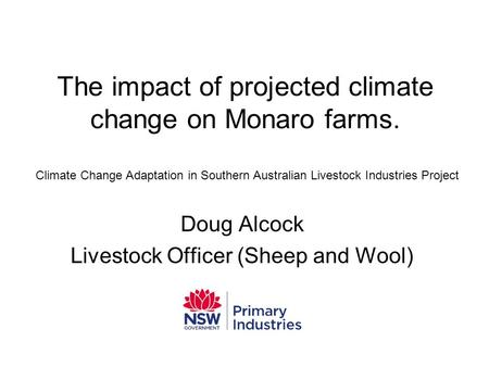 The impact of projected climate change on Monaro farms. Doug Alcock Livestock Officer (Sheep and Wool) Climate Change Adaptation in Southern Australian.