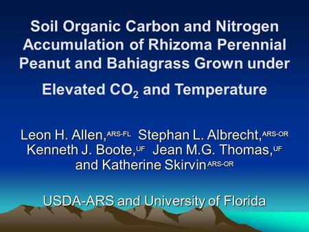 Soil Organic Carbon and Nitrogen Accumulation of Rhizoma Perennial Peanut and Bahiagrass Grown under Elevated CO 2 and Temperature Leon H. Allen, ARS-FL.