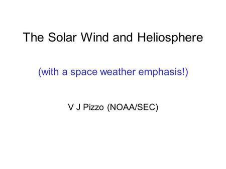 The Solar Wind and Heliosphere (with a space weather emphasis!) V J Pizzo (NOAA/SEC)