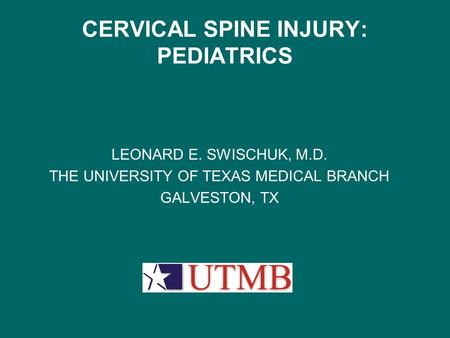 CERVICAL SPINE INJURY: PEDIATRICS LEONARD E. SWISCHUK, M.D. THE UNIVERSITY OF TEXAS MEDICAL BRANCH GALVESTON, TX.