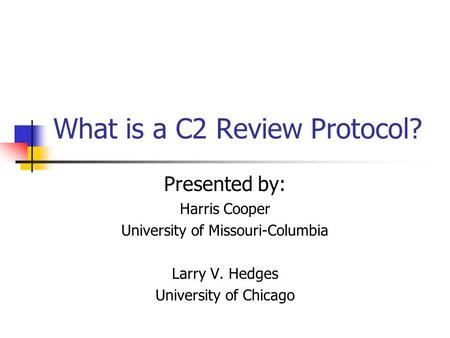 What is a C2 Review Protocol? Presented by: Harris Cooper University of Missouri-Columbia Larry V. Hedges University of Chicago.