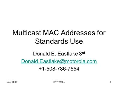 July 2006IETF TRILL1 Multicast MAC Addresses for Standards Use Donald E. Eastlake 3 rd +1-508-786-7554.