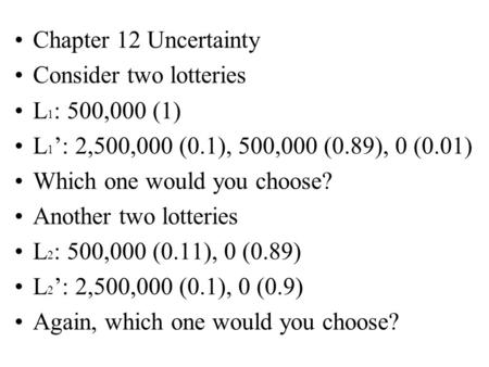 Chapter 12 Uncertainty Consider two lotteries L 1 : 500,000 (1) L 1 ': 2,500,000 (0.1), 500,000 (0.89), 0 (0.01) Which one would you choose? Another two.
