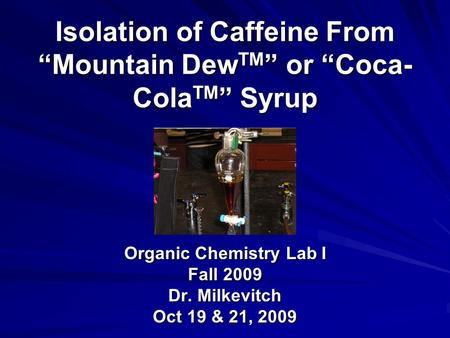 "Isolation of Caffeine From ""Mountain Dew TM "" or ""Coca- Cola TM "" Syrup Organic Chemistry Lab I Fall 2009 Dr. Milkevitch Oct 19 & 21, 2009."