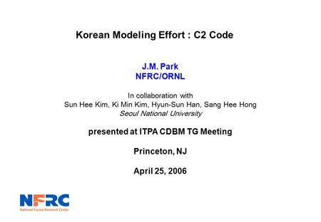 Korean Modeling Effort : C2 Code J.M. Park NFRC/ORNL In collaboration with Sun Hee Kim, Ki Min Kim, Hyun-Sun Han, Sang Hee Hong Seoul National University.