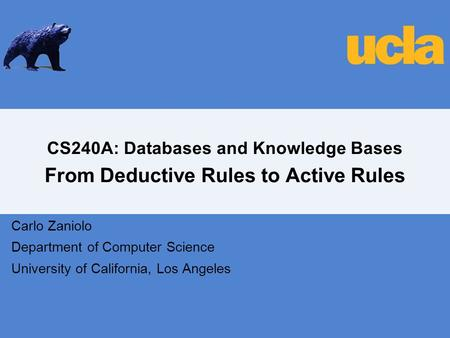 CS240A: Databases and Knowledge Bases From Deductive Rules to Active Rules Carlo Zaniolo Department of Computer Science University of California, Los Angeles.