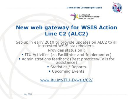Committed to Connecting the World International Telecommunication Union May 2010 New web gateway for WSIS Action Line C2 (ALC2) Set-up in early 2010 to.