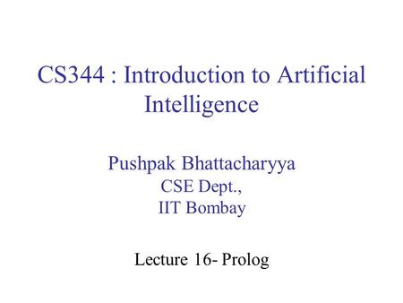 CS344 : Introduction to Artificial Intelligence Pushpak Bhattacharyya CSE Dept., IIT Bombay Lecture 16- Prolog.