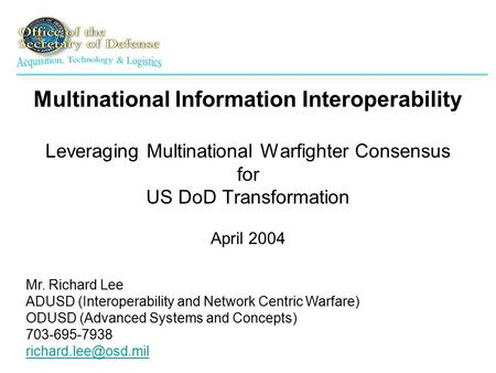Multinational Information Interoperability Leveraging Multinational Warfighter Consensus for US DoD Transformation April 2004 Mr. Richard Lee ADUSD (Interoperability.