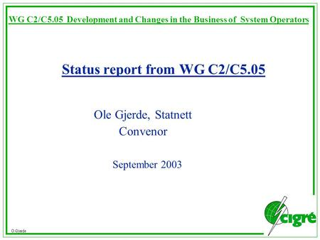 O.Gjerde WG C2/C5.05 Development and Changes in the Business of System Operators Status report from WG C2/C5.05 Ole Gjerde, Statnett Convenor September.