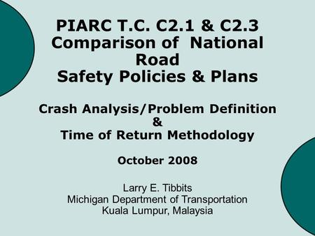 PIARC T.C. C2.1 & C2.3 Comparison of National Road Safety Policies & Plans Crash Analysis/Problem Definition & Time of Return Methodology October 2008.