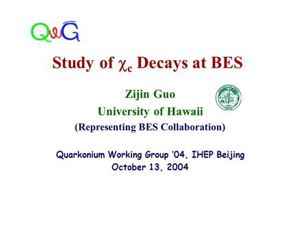 Zijin Guo University of Hawaii (Representing BES Collaboration) Quarkonium Working Group '04, IHEP Beijing October 13, 2004 Study of  c Decays at BES.