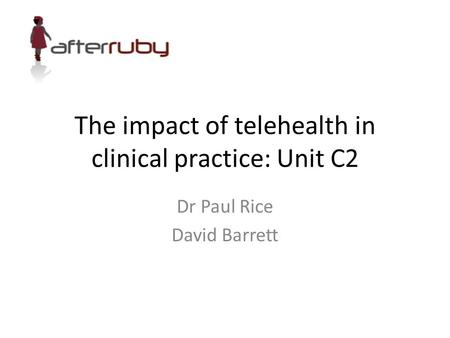 The impact of telehealth in clinical practice: Unit C2 Dr Paul Rice David Barrett.