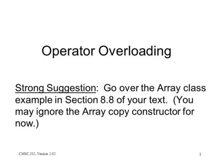 CMSC 202, Version 2/02 1 Operator Overloading Strong Suggestion: Go over the Array class example in Section 8.8 of your text. (You may ignore the Array.