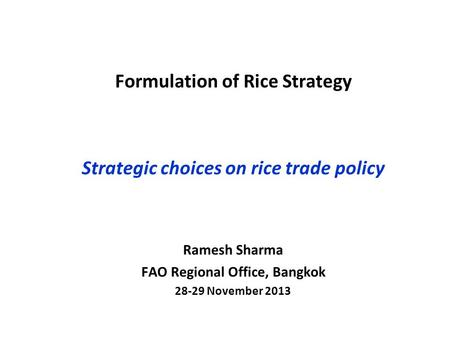 Formulation of Rice Strategy Strategic choices on rice trade policy Ramesh Sharma FAO Regional Office, Bangkok 28-29 November 2013.