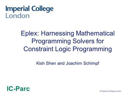 © Imperial College London Eplex: Harnessing Mathematical Programming Solvers for Constraint Logic Programming Kish Shen and Joachim Schimpf IC-Parc.