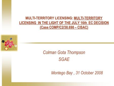 MULTI-TERRITORY LICENSING: MULTI-TERRITORY LICENSING IN THE LIGHT OF THE JULY 16th EC DECISION (Case COMP/C2/38.698 – CISAC) Colman Gota Thompson SGAE.