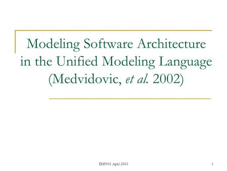 Dif8901 April 20031 Modeling Software Architecture in the Unified Modeling Language (Medvidovic, et al. 2002)