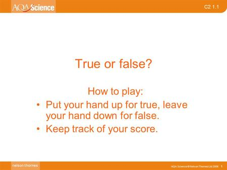 AQA Science © Nelson Thornes Ltd 2006 1 C2 1.1 True or false? How to play: Put your hand up for true, leave your hand down for false. Keep track of your.