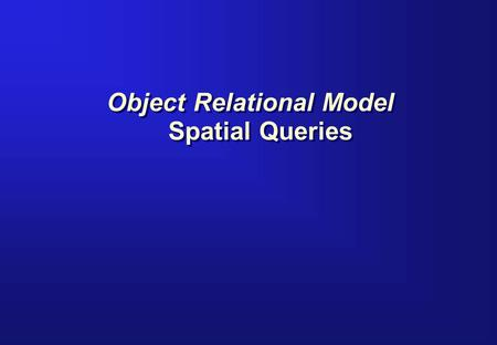 Object Relational Model Spatial Queries. Query Model Spatial Layer Data Table where coordinates are stored Primary Filter Spatial Index Index retrieves.