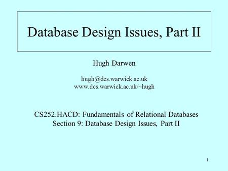 1 Database Design Issues, Part II Hugh Darwen  CS252.HACD: Fundamentals of Relational Databases Section.