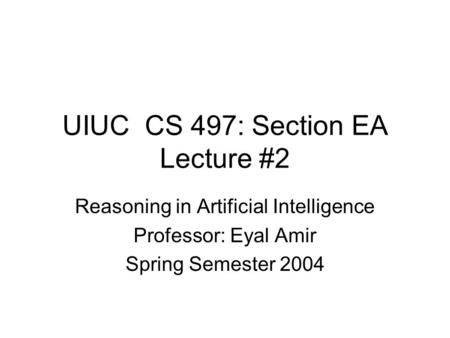 UIUC CS 497: Section EA Lecture #2 Reasoning in Artificial Intelligence Professor: Eyal Amir Spring Semester 2004.
