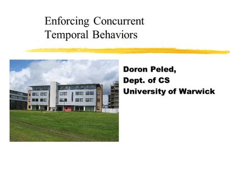 Enforcing Concurrent Temporal Behaviors Doron Peled, Dept. of CS University of Warwick.