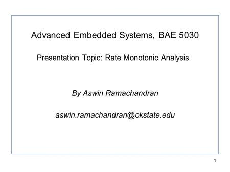 1 Advanced Embedded Systems, BAE 5030 Presentation Topic: Rate Monotonic Analysis By Aswin Ramachandran