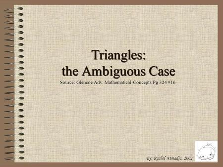Triangles: the Ambiguous Case By: Rachel Atmadja, 2002 Source: Glencoe Adv. Mathematical Concepts Pg 324 #16.