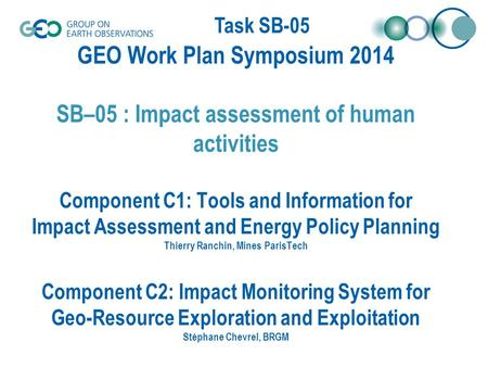 Task SB-05 GEO Work Plan Symposium 2014 SB–05 : Impact assessment of human activities Component C1: Tools and Information for Impact Assessment and Energy.