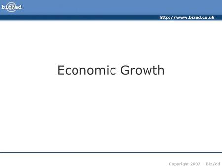 Copyright 2007 – Biz/ed Economic Growth.